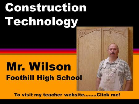 Construction Technology Mr. Wilson Foothill High School To visit my teacher website……..Click me!
