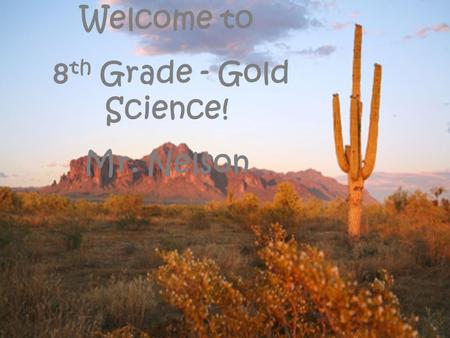 Welcome to 8 th Grade - Gold Science! Mr. Nelson.