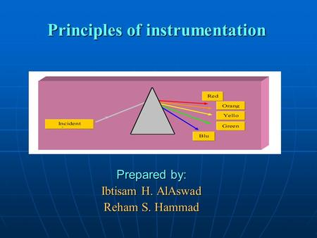 Principles of instrumentation Prepared by: Ibtisam H. AlAswad Reham S. Hammad.