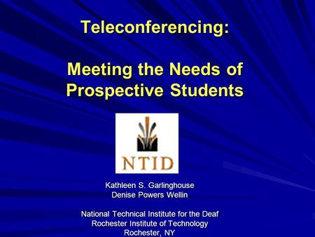 Teleconferencing: Meeting the Needs of Prospective Students Kathleen S. Garlinghouse Denise Powers Wellin National Technical Institute for the Deaf Rochester.