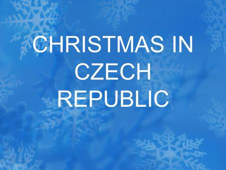 CHRISTMAS IN CZECH REPUBLIC. Christmas is the most wonderful time of the year. All children and adults as well lookforward to it. A month before the Christmas.