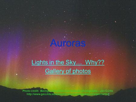 Auroras Lights in the Sky… Why?? Gallery of photos Photo credit: Background photo and example photographs – Jan Curtis