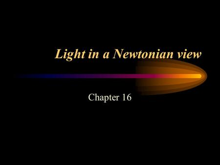 Light in a Newtonian view Chapter 16. Introducing: light Light is the most important source of information for humans Concept of light rays - there are.