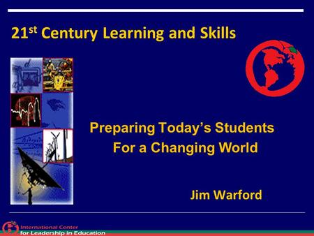 21 st Century Learning and Skills Preparing Today's Students For a Changing World Jim Warford.