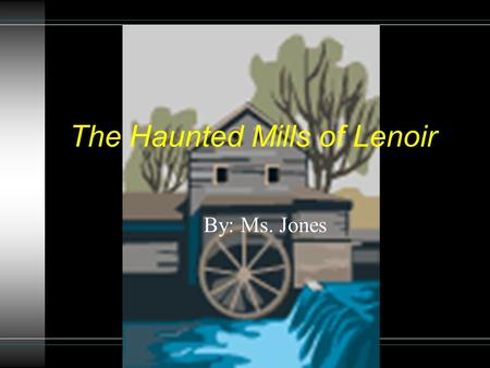 The Haunted Mills of Lenoir By: Ms. Jones This is a Choose Your Own Adventure story. The reader chooses what the characters do in the story. At the end.