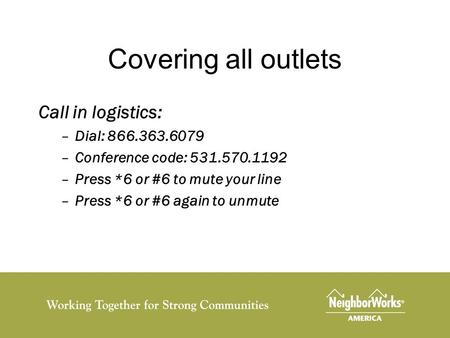 Covering all outlets Call in logistics: –Dial: 866.363.6079 –Conference code: 531.570.1192 –Press *6 or #6 to mute your line –Press *6 or #6 again to unmute.