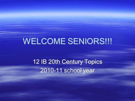 WELCOME SENIORS!!! 12 IB 20th Century Topics 2010-11 school year 12 IB 20th Century Topics 2010-11 school year.