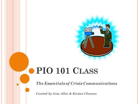 PIO 101 C LASS The Essentials of Crisis Communications Created by: Lisa Allen & Kirsten Clemens.