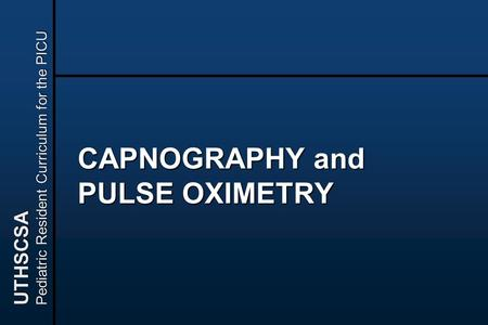 UTHSCSA Pediatric Resident Curriculum for the PICU CAPNOGRAPHY and PULSE OXIMETRY.