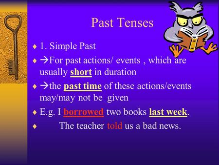 Past Tenses  1. Simple Past   For past actions/ events, which are usually short in duration   the past time of these actions/events may/may not be.