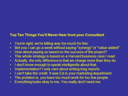Top Ten Things You'll Never Hear from your Consultant You're right; we're billing way too much for this. Bet you I can go a week without saying synergy