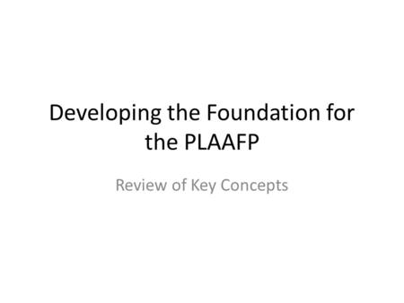 Developing the Foundation for the PLAAFP Review of Key Concepts.