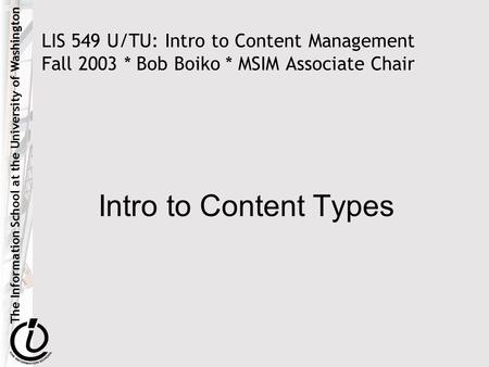 The Information School at the University of Washington LIS 549 U/TU: Intro to Content Management Fall 2003 * Bob Boiko * MSIM Associate Chair Intro to.