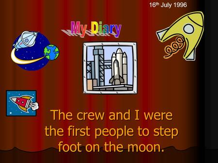 The crew and I were the first people to step foot on the moon. 16 th July 1996.