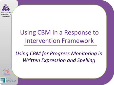 National Center on Response to Intervention Using CBM in a Response to Intervention Framework Using CBM for Progress Monitoring in Written Expression and.