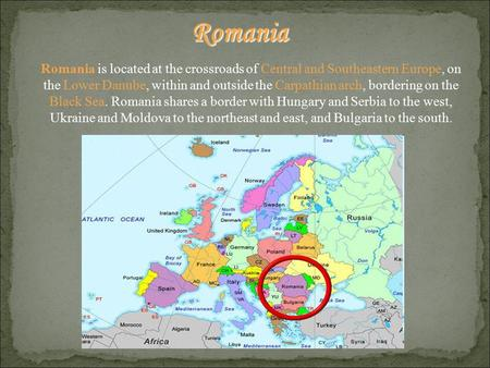 Romania is located at the crossroads of Central and Southeastern Europe, on the Lower Danube, within and outside the Carpathian arch, bordering on the.