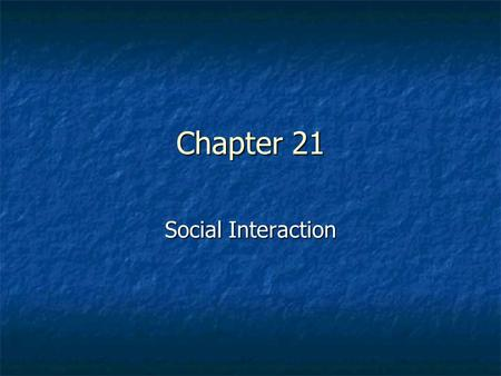 Chapter 21 Social Interaction.