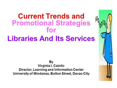 1 Current Trends and Promotional Strategies for Libraries And Its Services By Virginia I. Caintic Director, Learning and Information Center University.