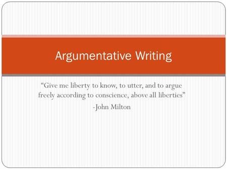 """Give me liberty to know, to utter, and to argue freely according to conscience, above all liberties"" -John Milton Argumentative Writing."