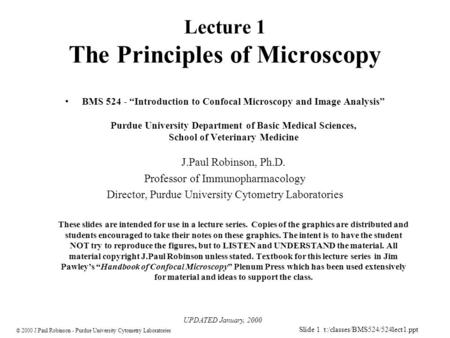 Slide 1 t:/classes/BMS524/524lect1.ppt  2000 J.Paul Robinson - Purdue University Cytometry Laboratories Lecture 1 The Principles of Microscopy BMS 524.