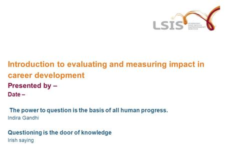 Introduction to evaluating and measuring impact in career development Presented by – Date – The power to question is the basis of all human progress. Indira.