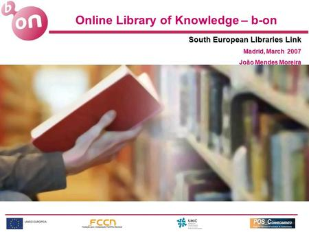 Online Library of Knowledge – b-on South European Libraries Link Madrid, March 2007 João Mendes Moreira.