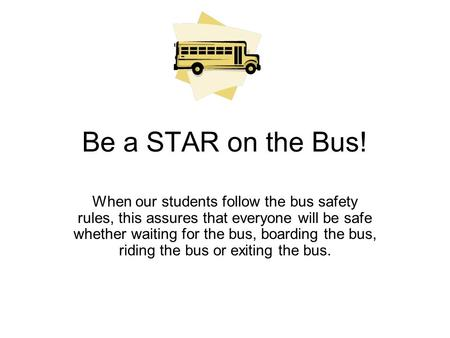 Be a STAR on the Bus! When our students follow the bus safety rules, this assures that everyone will be safe whether waiting for the bus, boarding the.