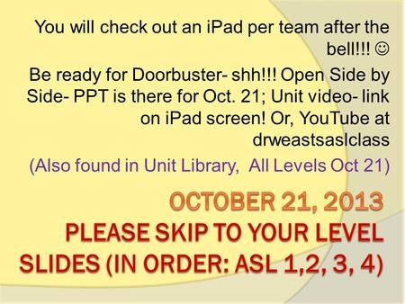 You will check out an iPad per team after the bell!!! Be ready for Doorbuster- shh!!! Open Side by Side- PPT is there for Oct. 21; Unit video- link on.