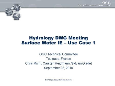 ® © 2010 Open Geospatial Consortium, Inc. Hydrology DWG Meeting Surface Water IE – Use Case 1 OGC Technical Committee Toulouse, France Chris Michl, Carsten.
