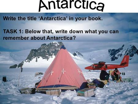 Write the title 'Antarctica' in your book. TASK 1: Below that, write down what you can remember about Antarctica?