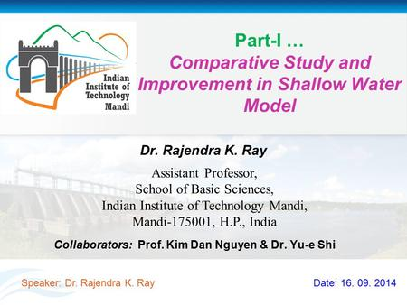 Part-I … Comparative Study and Improvement in Shallow <strong>Water</strong> Model Collaborators: Prof. Kim Dan Nguyen & Dr. Yu-e Shi Speaker: Dr. Rajendra K. Ray Date: