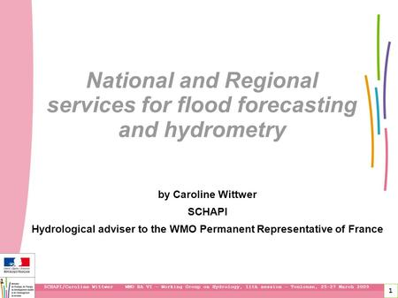 1 National and Regional services for flood forecasting and hydrometry by Caroline Wittwer SCHAPI Hydrological adviser to the WMO Permanent Representative.
