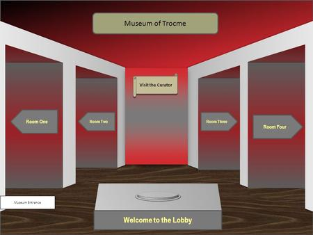Museum Entrance Welcome to the Lobby Room One Room Two Room Four Room Three Museum of Trocme Visit the Curator.