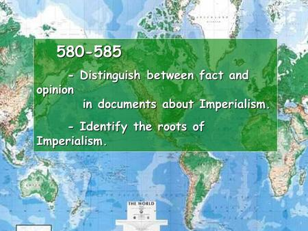580-585 - Distinguish between fact and opinion in documents about Imperialism. - Identify the roots of Imperialism. 580-585 - Distinguish between fact.