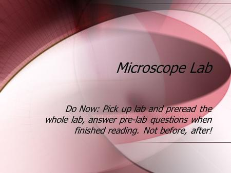 Microscope Lab Do Now: Pick up lab and preread the whole lab, answer pre-lab questions when finished reading. Not before, after!