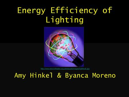 Energy Efficiency of Lighting  Amy Hinkel & Byanca Moreno.