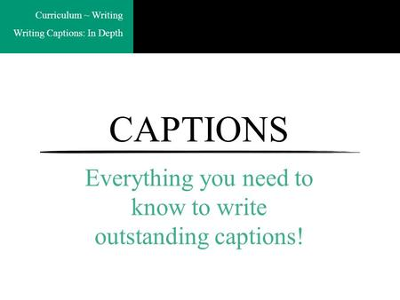 Curriculum ~ Writing Writing Captions: In Depth CAPTIONS Everything you need to know to write outstanding captions!