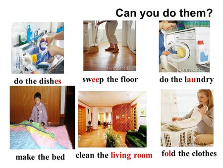 clean the living room make the bed sweep the floor do the dishes do the laundry fold the clothes Can you do them?