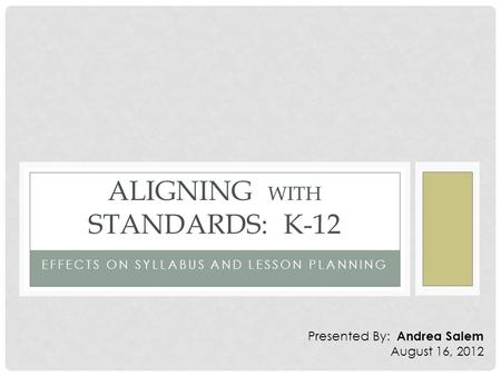 EFFECTS ON SYLLABUS AND LESSON PLANNING ALIGNING WITH STANDARDS: K-12 Presented By: Andrea Salem August 16, 2012.