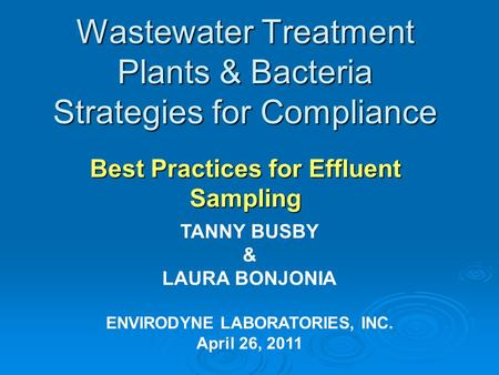 Wastewater Treatment Plants & Bacteria Strategies for Compliance Best Practices for Effluent Sampling TANNY BUSBY & LAURA BONJONIA ENVIRODYNE LABORATORIES,