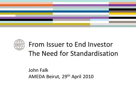 From Issuer to End Investor The Need for Standardisation John Falk AMEDA Beirut, 29 th April 2010.