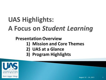 Presentation Overview 1) Mission and Core Themes 2) UAS at a Glance 3) Program Highlights August 22 – 24, 2011 1.