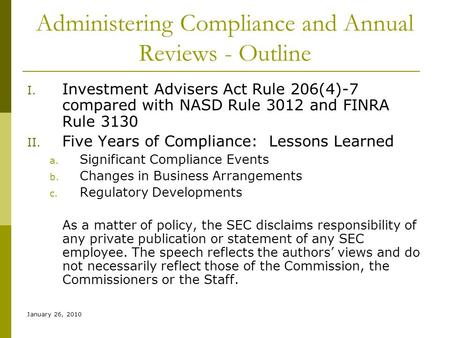 January 26, 2010 Administering Compliance and Annual Reviews - Outline I. Investment Advisers Act Rule 206(4)-7 compared with NASD Rule 3012 and FINRA.