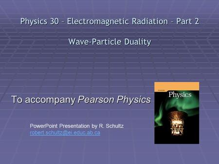 Physics 30 – Electromagnetic Radiation – Part 2 Wave-Particle Duality To accompany Pearson Physics PowerPoint Presentation by R. Schultz