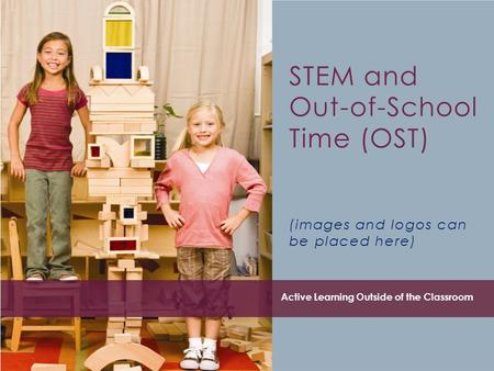 STEM and Out-of-School Time (OST) (images and logos can be placed here) Active Learning Outside of the Classroom.