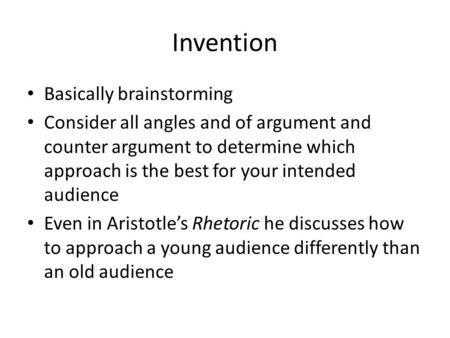 Invention Basically brainstorming Consider all angles and of argument and counter argument to determine which approach is the best for your intended audience.