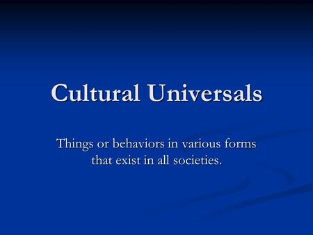 Cultural Universals Things or behaviors in various forms that exist in all societies.