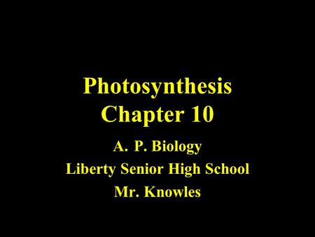 Photosynthesis Chapter 10 A.P. Biology Liberty Senior High School Mr. Knowles.
