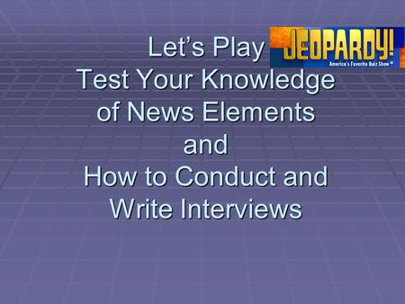 Let's Play Test Your Knowledge of News Elements and How to Conduct and Write Interviews.