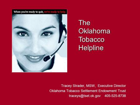 Tracey Strader, MSW, Executive Director Oklahoma Tobacco Settlement Endowment Trust 405-525-8738 The Oklahoma Tobacco Helpline.